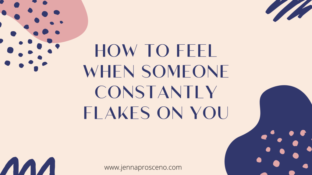 How to Feel When Someone Constantly Flakes on You - Jenna